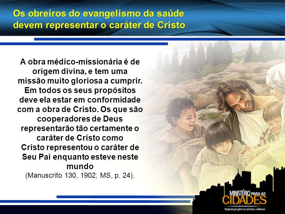 Os obreiros do evangelismo da saúde devem representar o caráter de Cristo A obra médico-missionária é de origem divina, e tem uma missão muito gloriosa a cumprir.