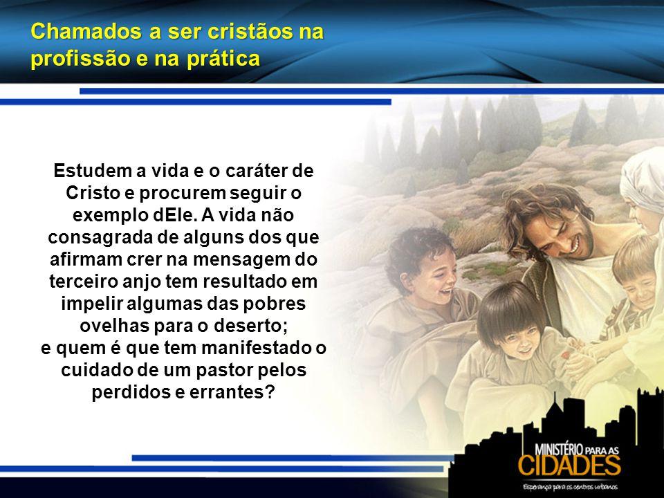 Chamados a ser cristãos na profissão e na prática Estudem a vida e o caráter de Cristo e procurem seguir o exemplo dEle.