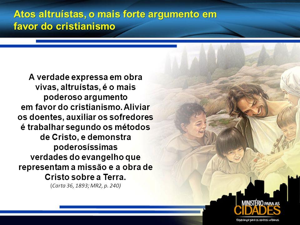 Atos altruístas, o mais forte argumento em favor do cristianismo A verdade expressa em obra vivas, altruístas, é o mais poderoso argumento em favor do cristianismo.