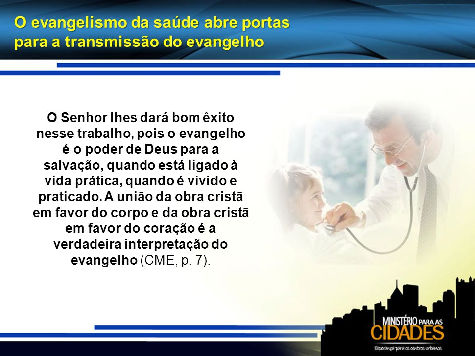 O evangelismo da saúde abre portas para a transmissão do evangelho O Senhor lhes dará bom êxito nesse trabalho, pois o evangelho é o poder de Deus para a salvação, quando está ligado à vida prática, quando é vivido e praticado.