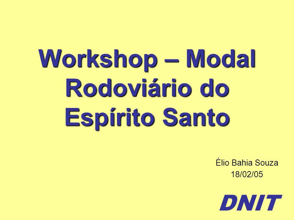 DNIT Workshop – Modal Rodoviário do Espírito Santo Élio Bahia Souza 18/02/05