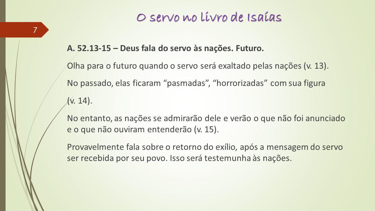 O servo no livro de Isaías A. 52.13-15 – Deus fala do servo às nações. Futuro. Olha para o futuro quando o servo será exaltado pelas nações (v. 13). N