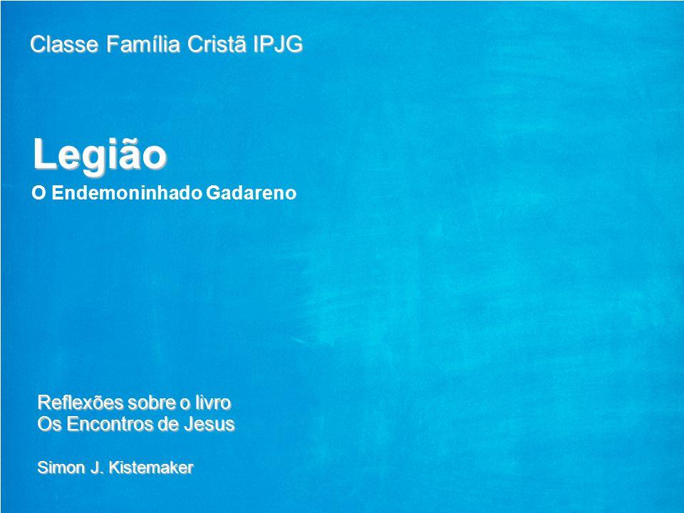 1 GE Energy 5/29/2014 Legião O Endemoninhado Gadareno Classe Família Cristã IPJG Reflexões sobre o livro Os Encontros de Jesus Simon J. Kistemaker