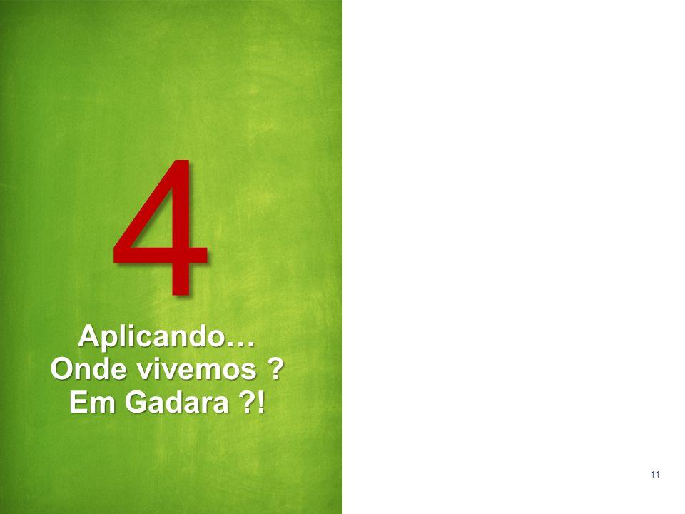 11 Aplicando… Onde vivemos ? Em Gadara ?! 4