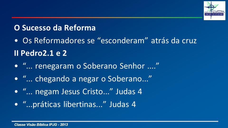 Classe Visão Bíblica IPJG - 2013 O Sucesso da Reforma Os Reformadores se esconderam atrás da cruz II Pedro2.1 e 2... renegaram o Soberano Senhor......