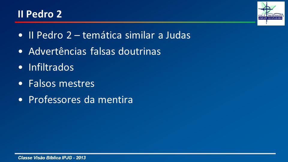 Classe Visão Bíblica IPJG - 2013 II Pedro 2 II Pedro 2 – temática similar a Judas Advertências falsas doutrinas Infiltrados Falsos mestres Professores