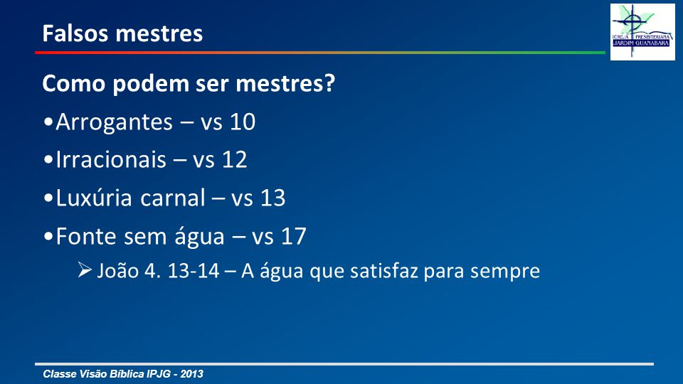 Classe Visão Bíblica IPJG - 2013 Falsos mestres Como podem ser mestres? Arrogantes – vs 10 Irracionais – vs 12 Luxúria carnal – vs 13 Fonte sem água –