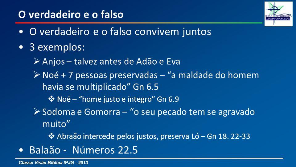 Classe Visão Bíblica IPJG - 2013 O verdadeiro e o falso O verdadeiro e o falso convivem juntos 3 exemplos: Anjos – talvez antes de Adão e Eva Noé + 7