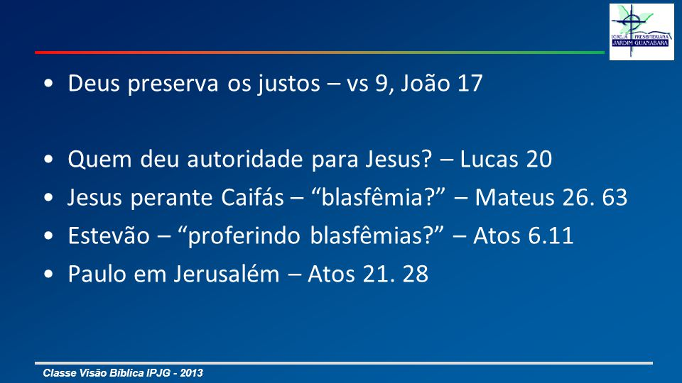 Classe Visão Bíblica IPJG - 2013 Deus preserva os justos – vs 9, João 17 Quem deu autoridade para Jesus? – Lucas 20 Jesus perante Caifás – blasfêmia?