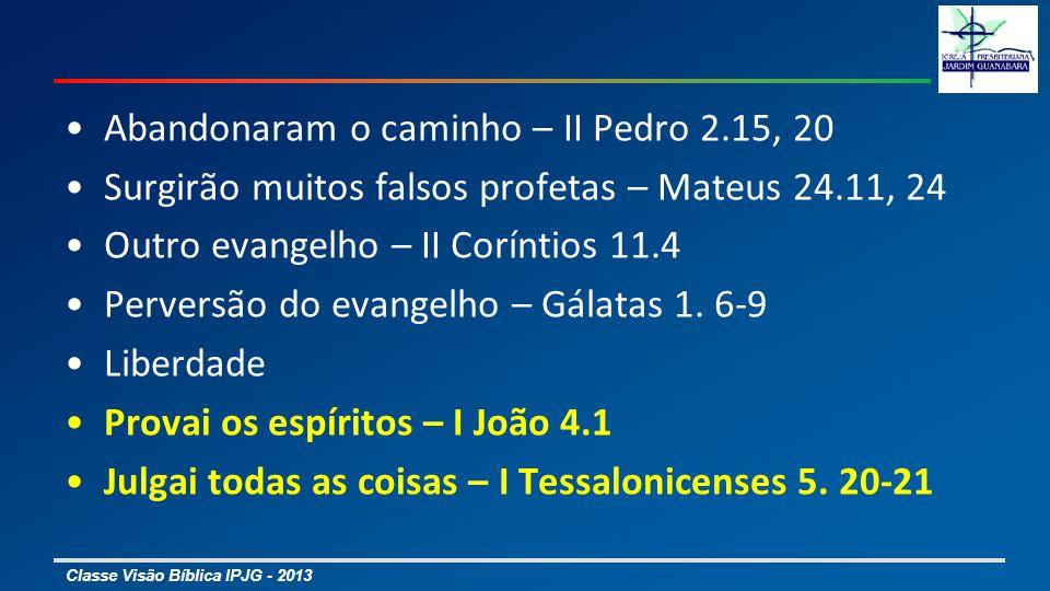 Classe Visão Bíblica IPJG - 2013 Abandonaram o caminho – II Pedro 2.15, 20 Surgirão muitos falsos profetas – Mateus 24.11, 24 Outro evangelho – II Cor