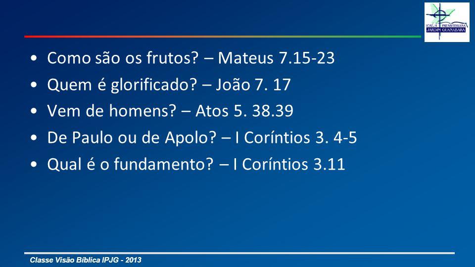 Classe Visão Bíblica IPJG - 2013 Como são os frutos? – Mateus 7.15-23 Quem é glorificado? – João 7. 17 Vem de homens? – Atos 5. 38.39 De Paulo ou de A