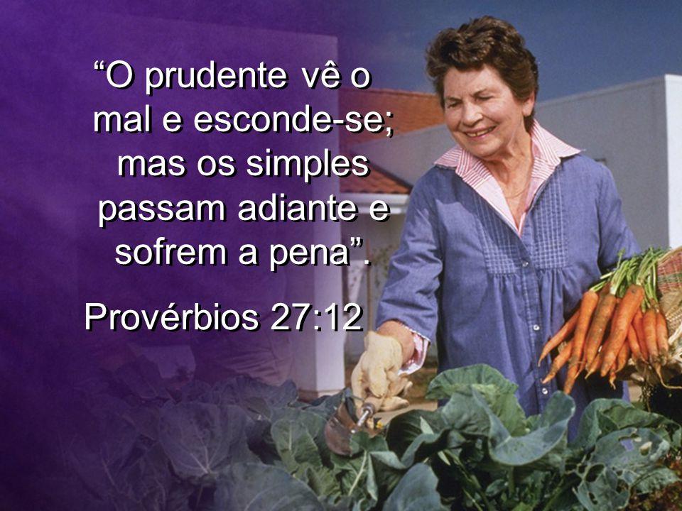 O prudente vê o mal e esconde-se; mas os simples passam adiante e sofrem a pena. Provérbios 27:12