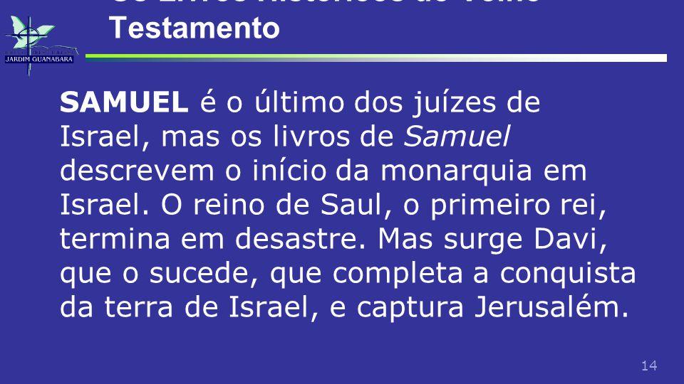 14 Os Livros Históricos do Velho Testamento SAMUEL é o último dos juízes de Israel, mas os livros de Samuel descrevem o início da monarquia em Israel.