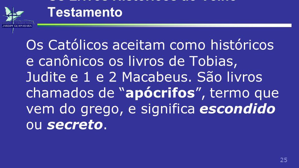 25 Os Livros Históricos do Velho Testamento Os Católicos aceitam como históricos e canônicos os livros de Tobias, Judite e 1 e 2 Macabeus.