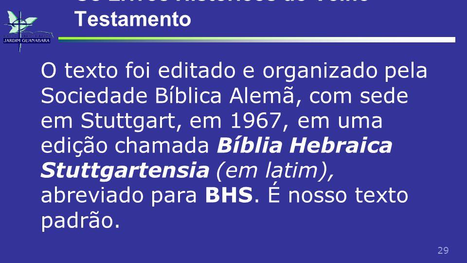 29 Os Livros Históricos do Velho Testamento O texto foi editado e organizado pela Sociedade Bíblica Alemã, com sede em Stuttgart, em 1967, em uma edição chamada Bíblia Hebraica Stuttgartensia (em latim), abreviado para BHS.