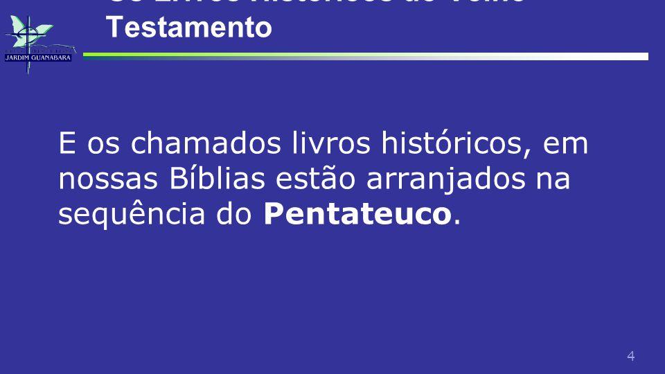 4 Os Livros Históricos do Velho Testamento E os chamados livros históricos, em nossas Bíblias estão arranjados na sequência do Pentateuco.