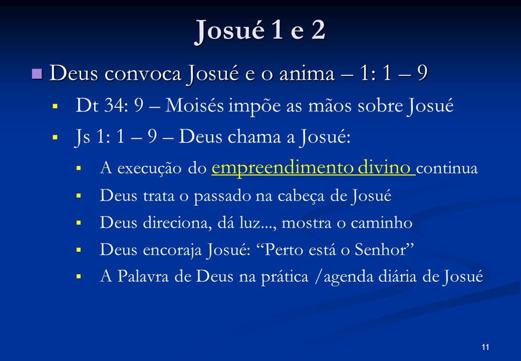 Josué 1 e 2 Deus convoca Josué e o anima – 1: 1 – 9 Deus convoca Josué e o anima – 1: 1 – 9 Dt 34: 9 – Moisés impõe as mãos sobre Josué Js 1: 1 – 9 – Deus chama a Josué: A execução do empreendimento divino continua Deus trata o passado na cabeça de Josué Deus direciona, dá luz..., mostra o caminho Deus encoraja Josué: Perto está o Senhor A Palavra de Deus na prática /agenda diária de Josué 11