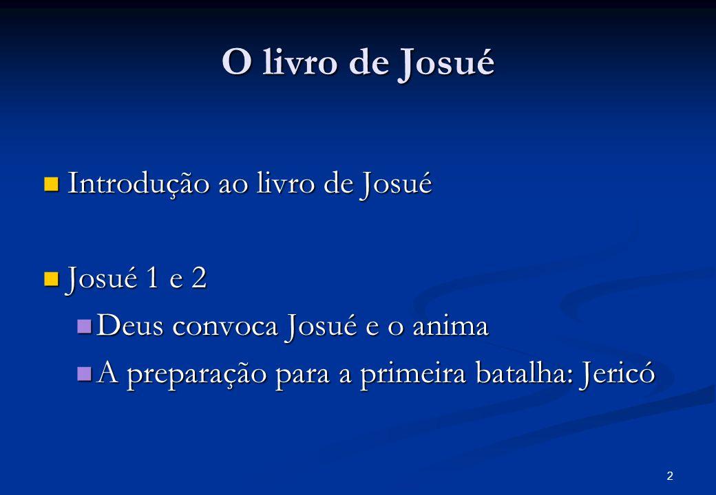 O livro de Josué Introdução ao livro de Josué Introdução ao livro de Josué Josué 1 e 2 Josué 1 e 2 Deus convoca Josué e o anima Deus convoca Josué e o anima A preparação para a primeira batalha: Jericó A preparação para a primeira batalha: Jericó 2