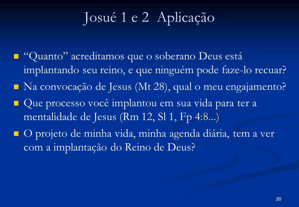 Josué 1 e 2 Aplicação Quanto acreditamos que o soberano Deus está implantando seu reino, e que ninguém pode faze-lo recuar? Na convocação de Jesus (Mt