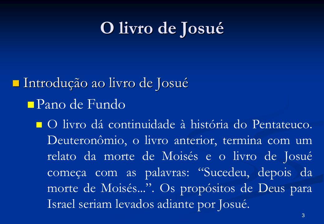 O livro de Josué Introdução ao livro de Josué Introdução ao livro de Josué Pano de Fundo O livro dá continuidade à história do Pentateuco.
