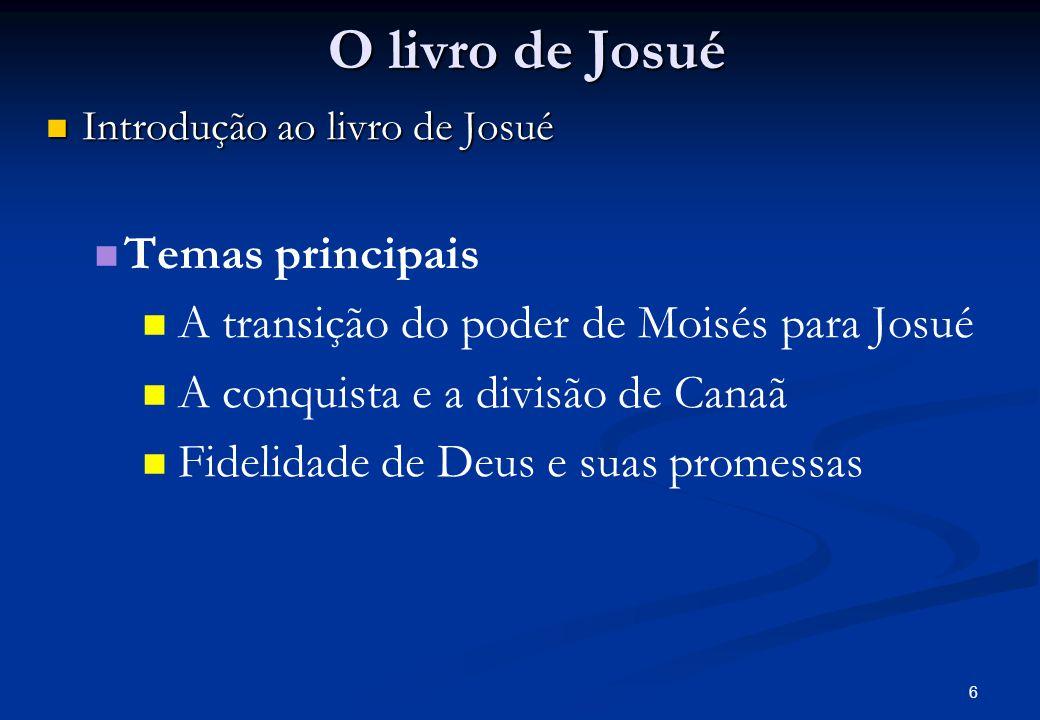 O livro de Josué Introdução ao livro de Josué Introdução ao livro de Josué Temas principais A transição do poder de Moisés para Josué A conquista e a divisão de Canaã Fidelidade de Deus e suas promessas 6