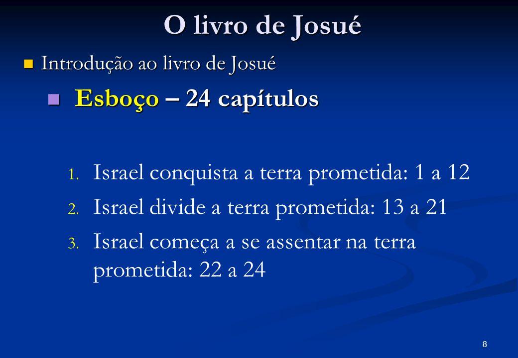 O livro de Josué Introdução ao livro de Josué Introdução ao livro de Josué Esboço – 24 capítulos Esboço – 24 capítulos 1.
