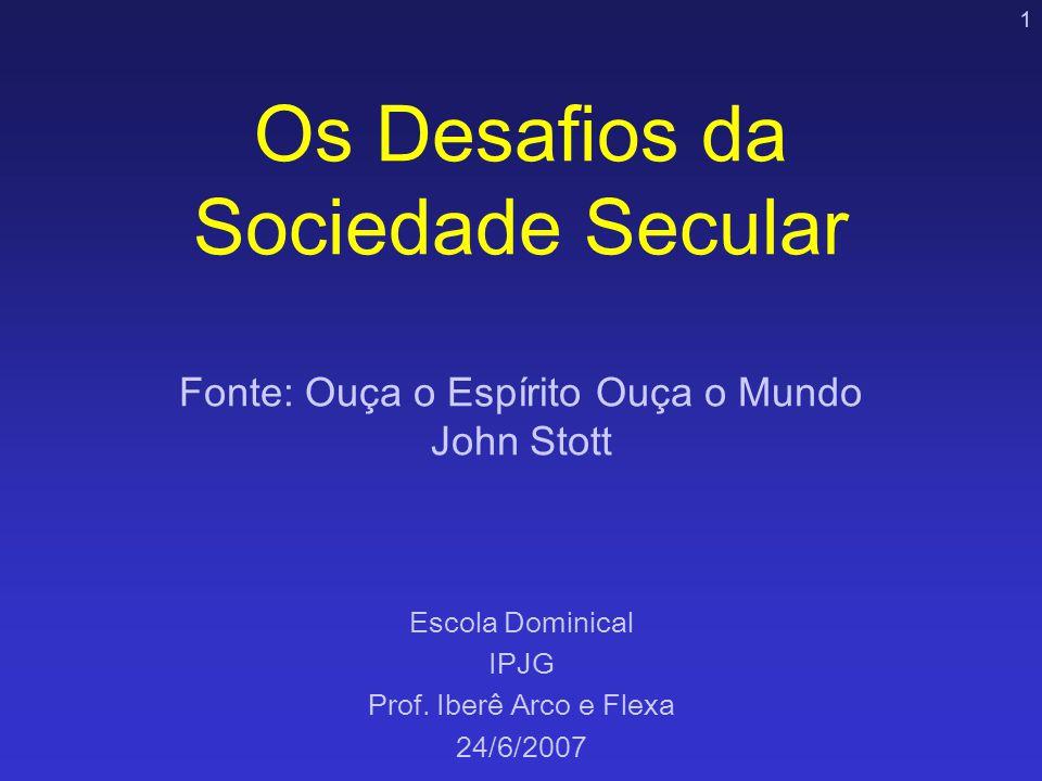 1 Os Desafios da Sociedade Secular Fonte: Ouça o Espírito Ouça o Mundo John Stott Escola Dominical IPJG Prof. Iberê Arco e Flexa 24/6/2007