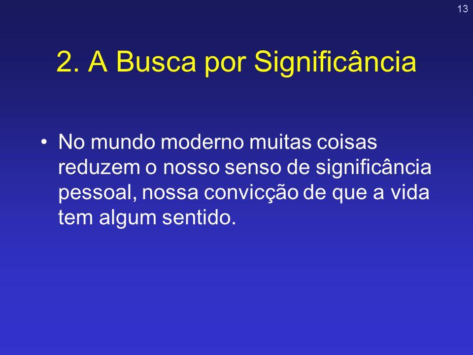 13 2. A Busca por Significância No mundo moderno muitas coisas reduzem o nosso senso de significância pessoal, nossa convicção de que a vida tem algum