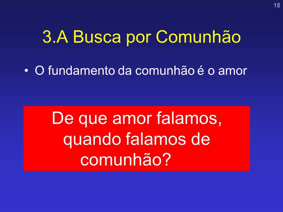 18 3.A Busca por Comunhão O fundamento da comunhão é o amor De que amor falamos, quando falamos de comunhão?