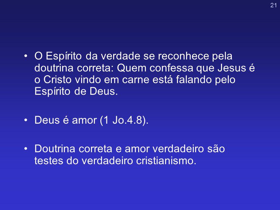 21 O Espírito da verdade se reconhece pela doutrina correta: Quem confessa que Jesus é o Cristo vindo em carne está falando pelo Espírito de Deus. Deu