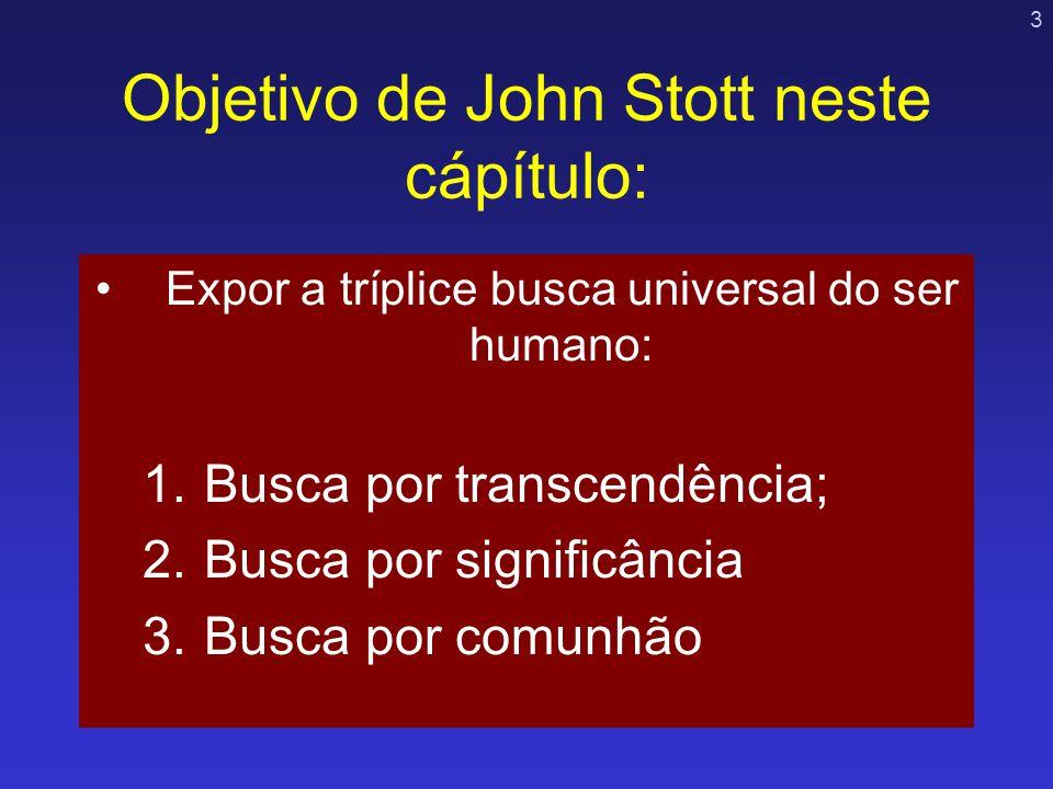 3 Objetivo de John Stott neste cápítulo: Expor a tríplice busca universal do ser humano: 1.Busca por transcendência; 2.Busca por significância 3.Busca