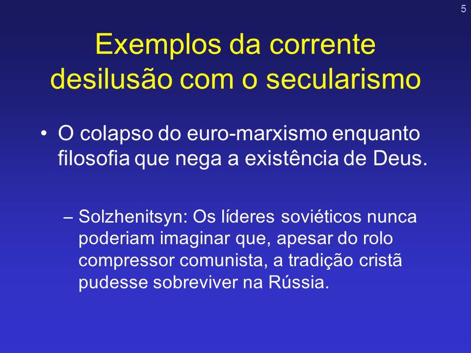 5 Exemplos da corrente desilusão com o secularismo O colapso do euro-marxismo enquanto filosofia que nega a existência de Deus. –Solzhenitsyn: Os líde