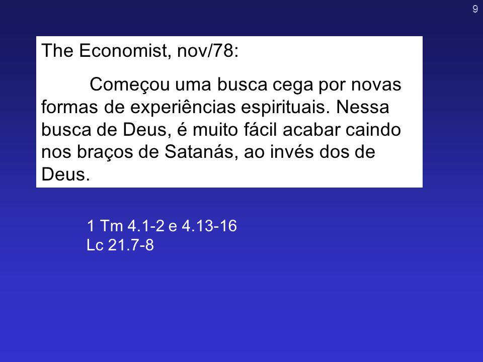 9 1 Tm 4.1-2 e 4.13-16 Lc 21.7-8 The Economist, nov/78: Começou uma busca cega por novas formas de experiências espirituais. Nessa busca de Deus, é mu