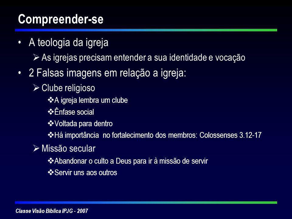 Classe Visão Bíblica IPJG - 2007 Compreender-se A teologia da igreja As igrejas precisam entender a sua identidade e vocação 2 Falsas imagens em relaç