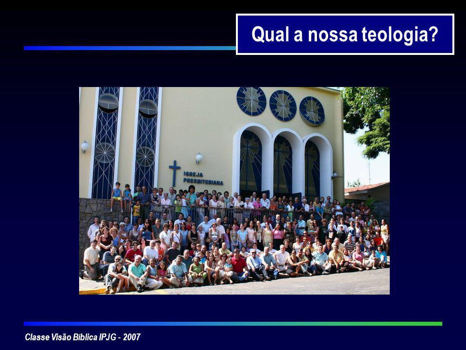 Classe Visão Bíblica IPJG - 2007 Qual a nossa teologia?