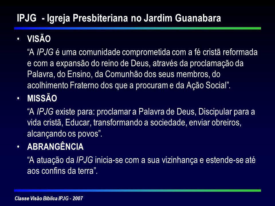 Classe Visão Bíblica IPJG - 2007 IPJG - Igreja Presbiteriana no Jardim Guanabara VISÃO A IPJG é uma comunidade comprometida com a fé cristã reformada