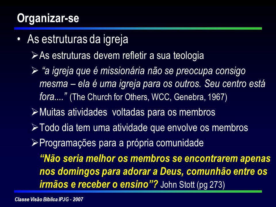 Classe Visão Bíblica IPJG - 2007 Organizar-se As estruturas da igreja As estruturas devem refletir a sua teologia a igreja que é missionária não se pr