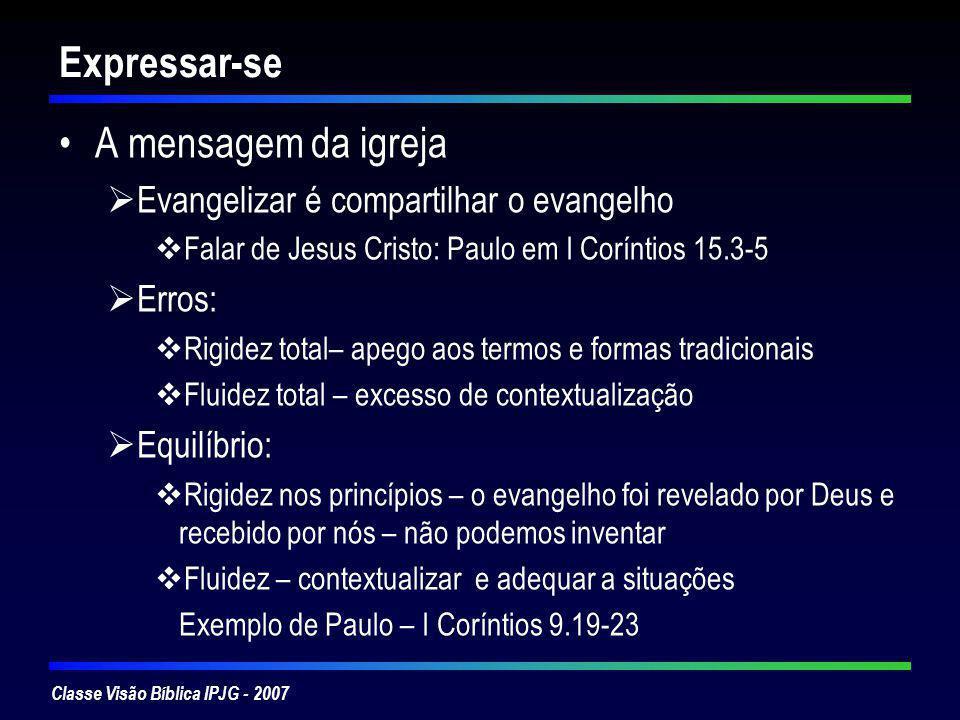 Classe Visão Bíblica IPJG - 2007 Expressar-se A mensagem da igreja Evangelizar é compartilhar o evangelho Falar de Jesus Cristo: Paulo em I Coríntios