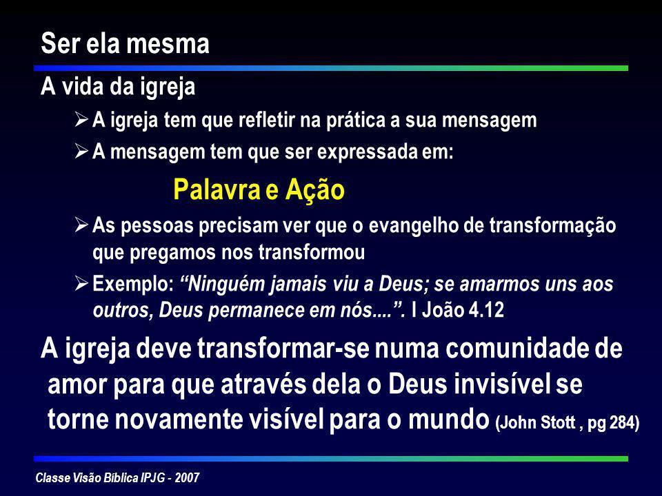 Classe Visão Bíblica IPJG - 2007 Ser ela mesma A vida da igreja A igreja tem que refletir na prática a sua mensagem A mensagem tem que ser expressada