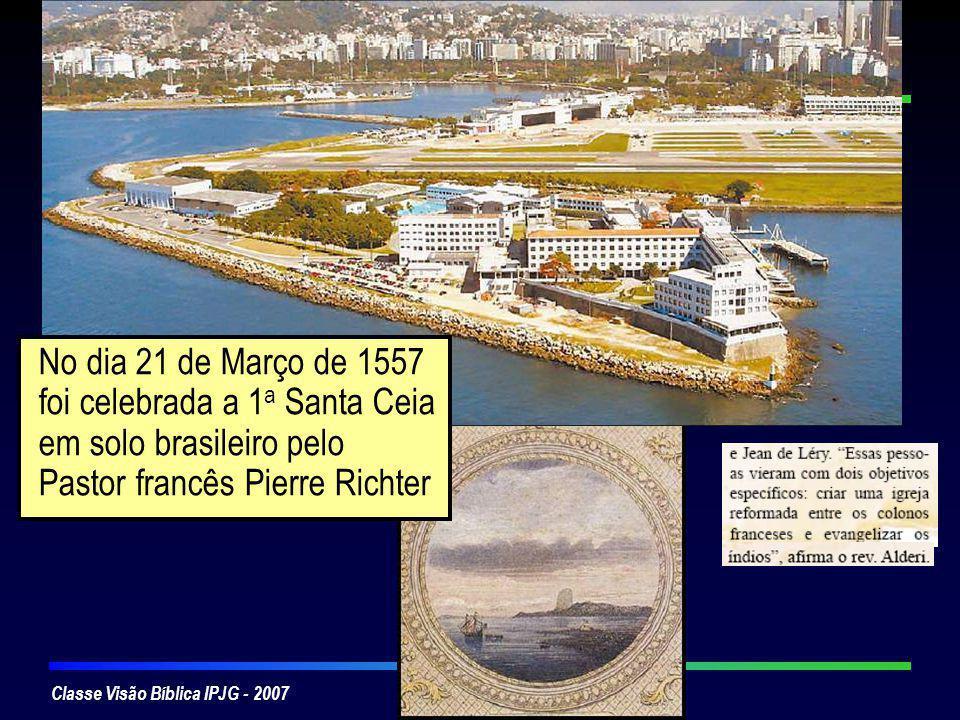 Classe Visão Bíblica IPJG - 2007 No dia 21 de Março de 1557 foi celebrada a 1 a Santa Ceia em solo brasileiro pelo Pastor francês Pierre Richter