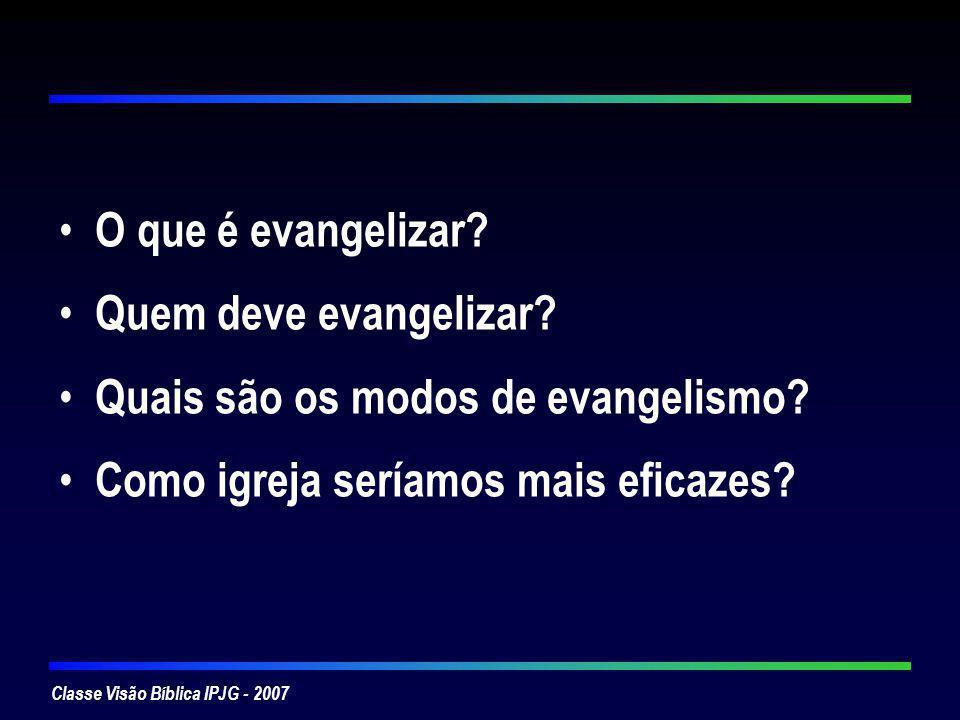 Classe Visão Bíblica IPJG - 2007 O que é evangelizar? Quem deve evangelizar? Quais são os modos de evangelismo? Como igreja seríamos mais eficazes?