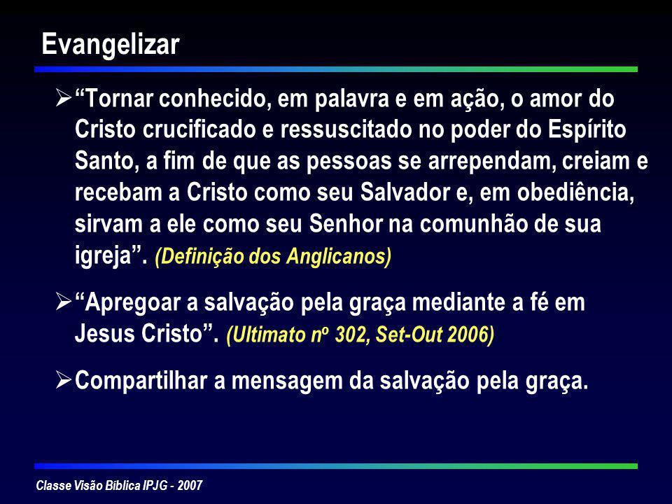 Classe Visão Bíblica IPJG - 2007 Evangélicos no Brasil 1500 1 a Missa católica 1557 1ª celebração da Santa Ceia protestante 1855Denominações protestantes se instalam no Brasil – Presbiterianos chegam em 1859 Crescimento dos Evangélicos: 194019802000 Católicos95,2%89,2%73,8% Evangélicos 2,7% 6,7%15,4% População170 Milhões Evangélicos 26 Milhões