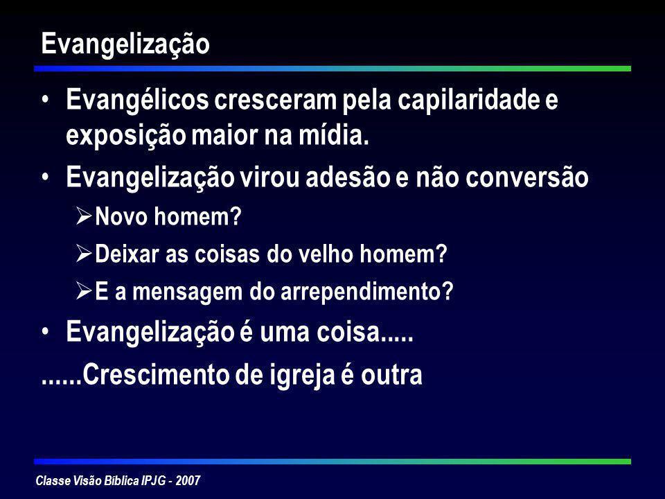 Classe Visão Bíblica IPJG - 2007 Evangelização Evangélicos cresceram pela capilaridade e exposição maior na mídia. Evangelização virou adesão e não co