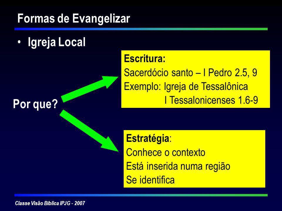 Classe Visão Bíblica IPJG - 2007 Evangelização através da igreja local Para que a igreja cumpra o papel dado por Deus tem que: Compreender-se (a teologia da igreja) Organizar-se (as estruturas da igreja) Expressar-se (a mensagem da igreja) Ser ela mesma (a vida da igreja)