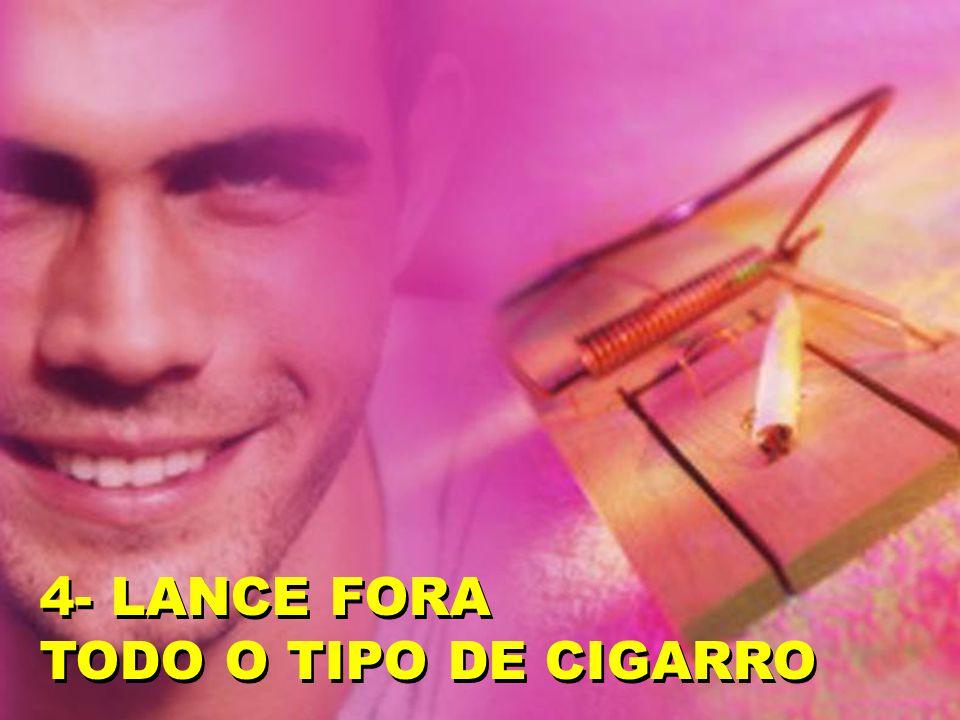 4- LANCE FORA TODO O TIPO DE CIGARRO 4- LANCE FORA TODO O TIPO DE CIGARRO