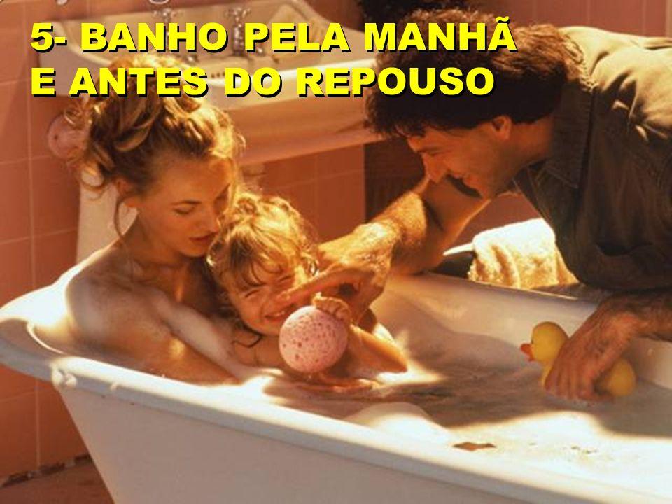 5- BANHO PELA MANHÃ E ANTES DO REPOUSO 5- BANHO PELA MANHÃ E ANTES DO REPOUSO