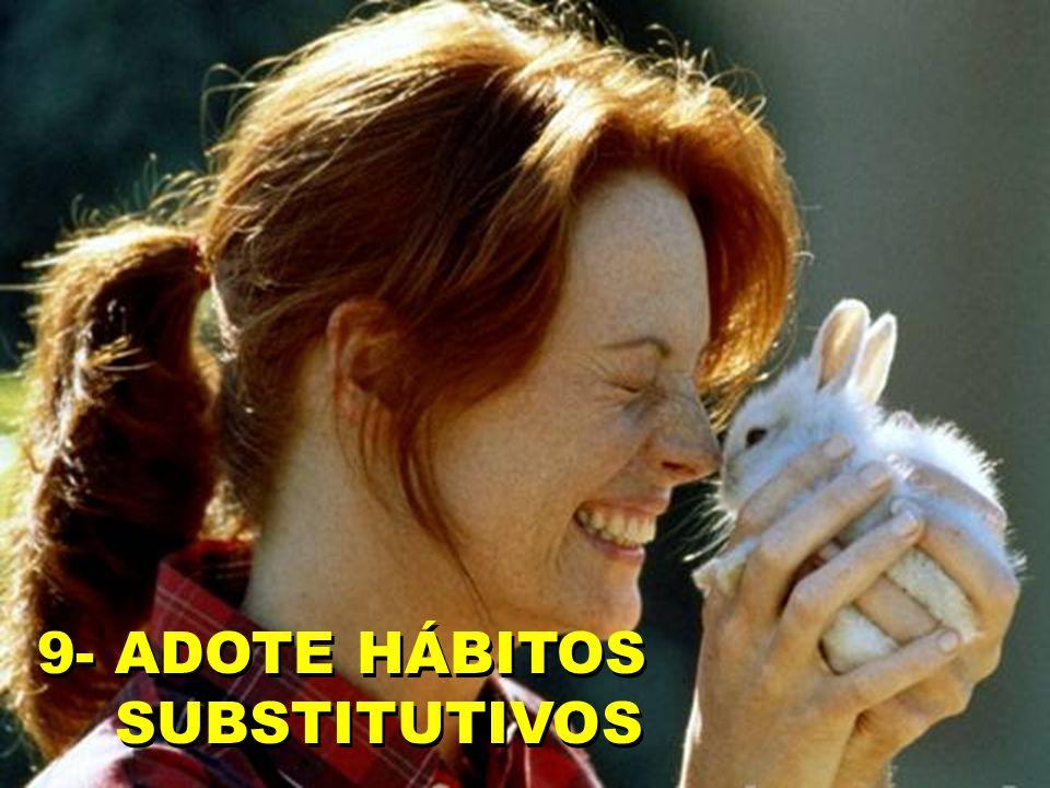 9- ADOTE HÁBITOS SUBSTITUTIVOS 9- ADOTE HÁBITOS SUBSTITUTIVOS