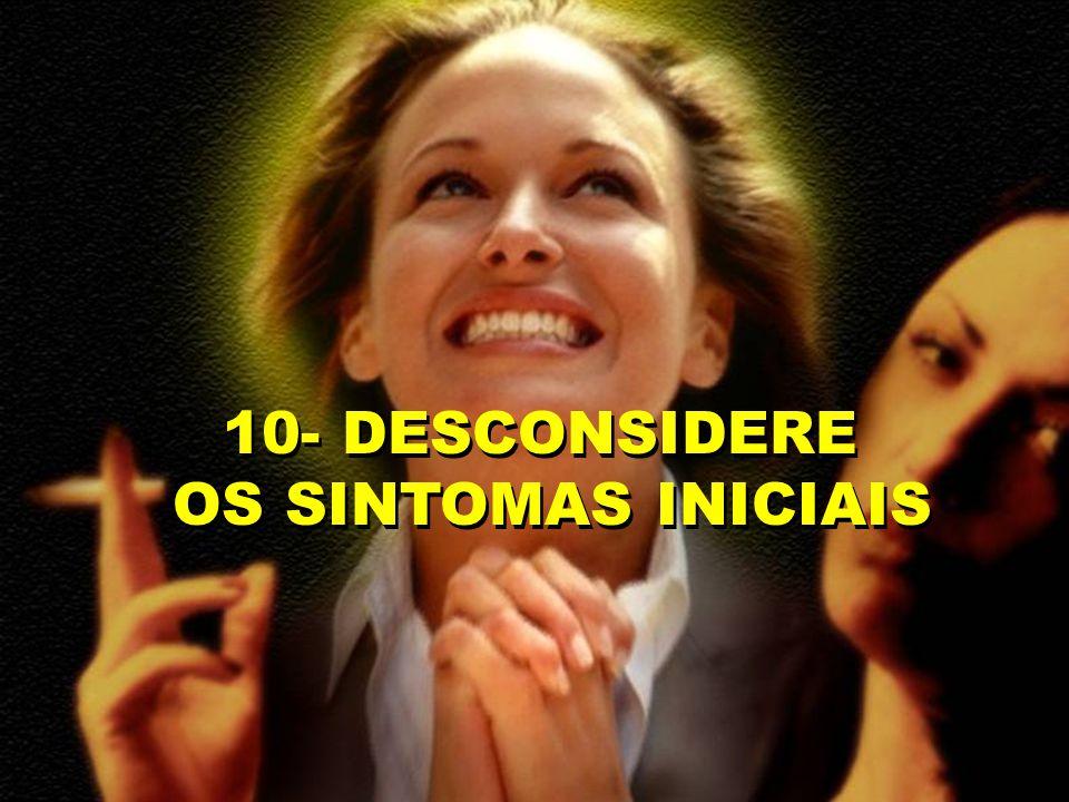 10- DESCONSIDERE OS SINTOMAS INICIAIS 10- DESCONSIDERE OS SINTOMAS INICIAIS