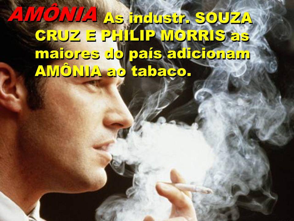 AMÔNIA As industr. SOUZA CRUZ E PHILIP MORRIS as maiores do país adicionam AMÔNIA ao tabaco..