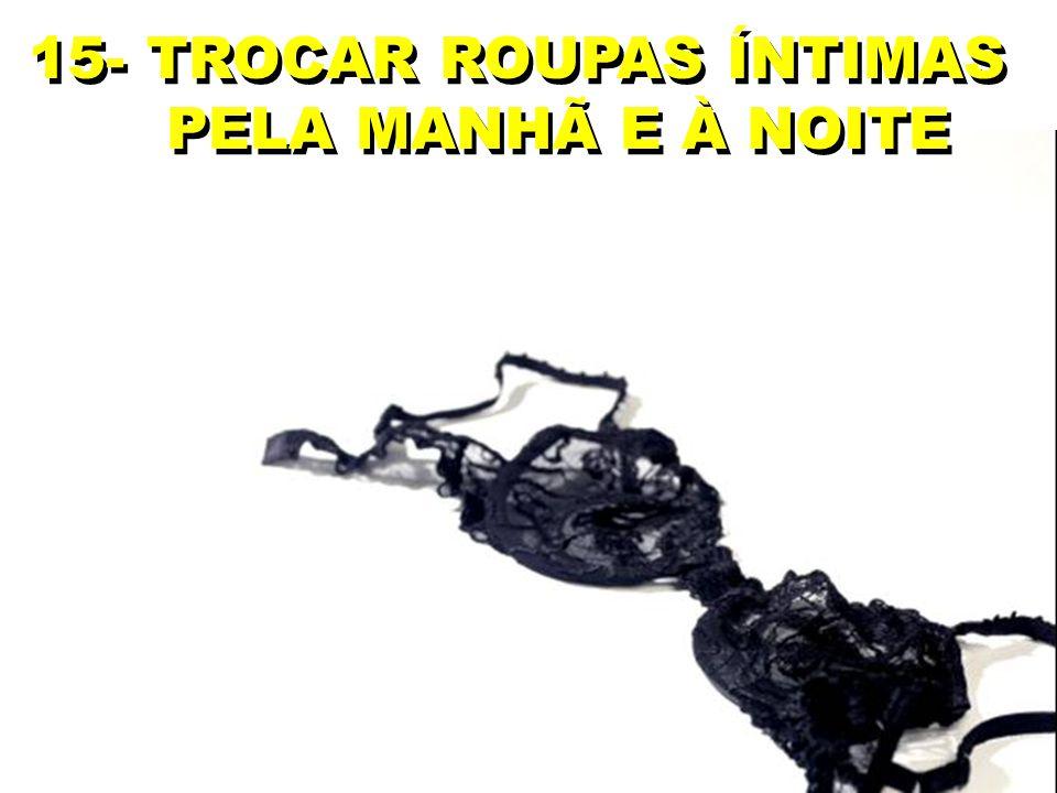 15- TROCAR ROUPAS ÍNTIMAS PELA MANHÃ E À NOITE 15- TROCAR ROUPAS ÍNTIMAS PELA MANHÃ E À NOITE